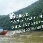 船に乗ってベトナム(ハノイ・サパ)からラオス(ルアンパバーン)へ行く方法!冒険気分200%の川下りはいかが?