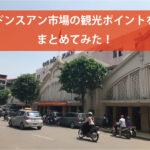【ドンスアン市場(Cho Dong Xuan)】の観光ポイントをまとめてみた!~行き方、食堂、お土産etc. ~